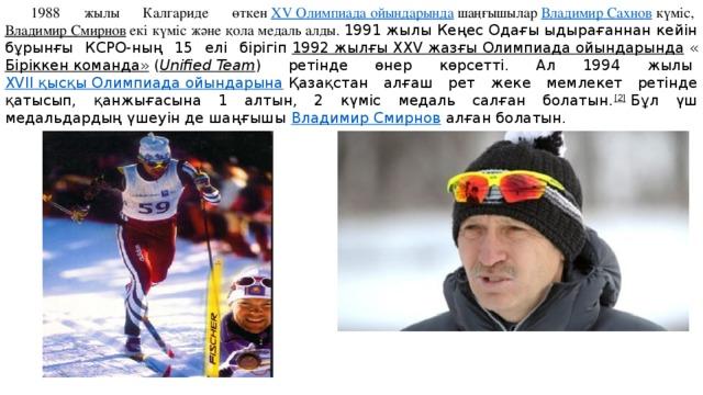 1988 жылы Калгариде өткен ХV Олимпиада ойындарында шаңғышылар Владимир Сахнов күміс, Владимир Смирнов екі күміс және қола медаль алды. 1991 жылы Кеңес Одағы ыдырағаннан кейін бұрынғы КСРО-ның 15 елі бірігіп 1992 жылғы XXV жазғы Олимпиада ойындарында « Біріккен команда» ( Unified Team ) ретінде өнер көрсетті. Ал 1994 жылы XVII қысқы Олимпиада ойындарына Қазақстан алғаш рет жеке мемлекет ретінде қатысып, қанжығасына 1 алтын, 2 күміс медаль салған болатын. [2] Бұл үш медальдардың үшеуін де шаңғышы Владимир Смирнов алған болатын.