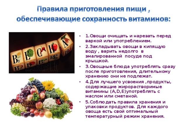 1 .Овощи очищать и нарезать перед варкой или употреблением. 2.Закладывать овощи в кипящую воду , варить недолго в эмалированной посуде под крышкой. 3.Овощные блюда употреблять сразу после приготовления, длительному хранению они не подлежат. 4.Для лучшего усвоения ,продукты, содержащие жирорастворимые витамины (А, D ,Е)употреблять с маслом или сметаной. 5.Соблюдать правила хранения и упаковки продуктов. Для каждого овоща есть свой оптимальный температурный режим хранения.