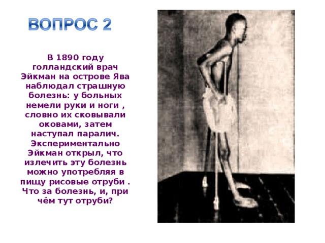 В 1890 году голландский врач Эйкман на острове Ява наблюдал страшную болезнь: у больных немели руки и ноги , словно их сковывали оковами, затем наступал паралич. Экспериментально Эйкман открыл, что излечить эту болезнь можно употребляя в пищу рисовые отруби . Что за болезнь, и, при чём тут отруби?