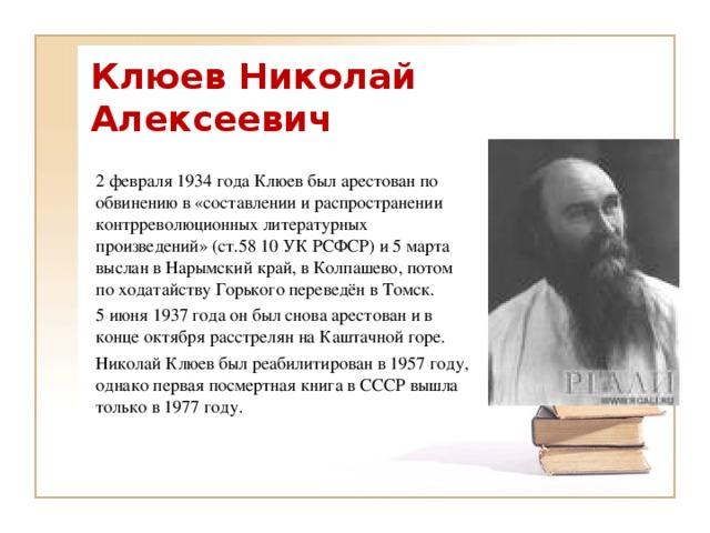 Клюев Николай Алексеевич 2 февраля 1934 года Клюев был арестован по обвинению в «составлении и распространении контрреволюционных литературных произведений» (ст.58 10 УК РСФСР) и 5 марта выслан в Нарымский край, в Колпашево, потом по ходатайству Горького переведён в Томск. 5 июня 1937 года он был снова арестован и в конце октября расстрелян на Каштачной горе. Николай Клюев был реабилитирован в 1957 году, однако первая посмертная книга в СССР вышла только в 1977 году.