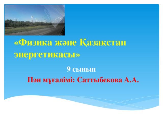 «Физика және Қазақстан энергетикасы» 9 сынып Пән мұғалімі: Саттыбекова А.А.
