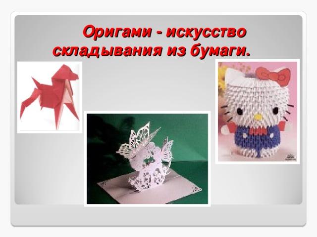 Оригами - искусство складывания из бумаги.