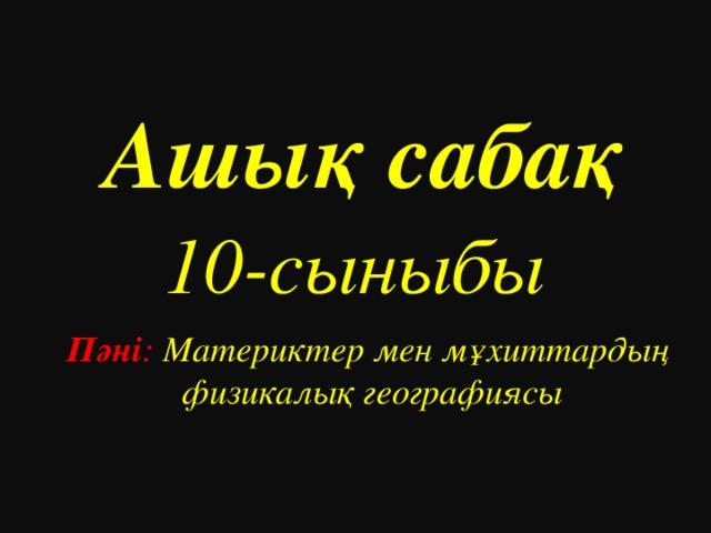 Ашық сабақ   10 -сыныбы  Пәні : Материктер мен мұхиттардың физикалық географиясы