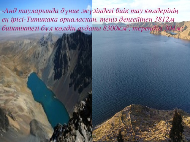 -Анд тауларында дүние жүзіндегі биік тау көлдерінің ең ірісі-Титикака орналасқан. теңіз деңгейінен 3812м биіктіктегі бұл көлдің ауданы 8300км 2 , тереңдігі 304м;