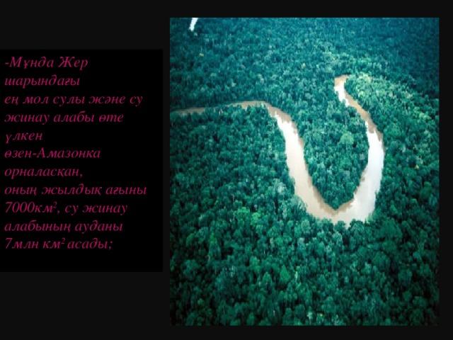 -Мұнда Жер шарындағы ең мол сулы және су жинау алабы өте үлкен өзен-Амазонка орналасқан, оның жылдық ағыны 7000км 2 , су жинау алабының ауданы 7млн км 2 асады;