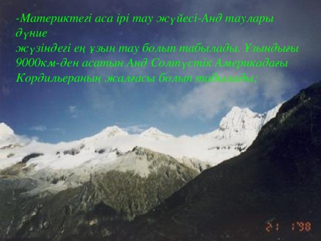 -Материктегі аса ірі тау жүйесі-Анд таулары дүние жүзіндегі ең ұзын тау болып табылады. Ұзындығы 9000км-ден асатын Анд Солтүстік Америкадағы Кордильераның жалғасы болып табылады;