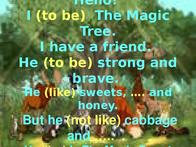 Hello!   I (to be)  The Magic Tree.  I  have a friend.  He  (to be)  strong and brave.  He  (like) sweets,  ….  and honey.  But he  (not like) cabbage and  ….. .   He (live)  in The Magic Forest.