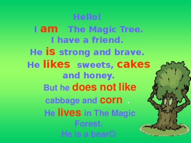 Hello!  I  am   The Magic Tree.  I have a friend.  He  is  strong and brave.   He  likes  sweets,  cakes  and honey.   But he  does not  like  cabbage and  corn  .   He  lives in The Magic Forest.  He is a bear 