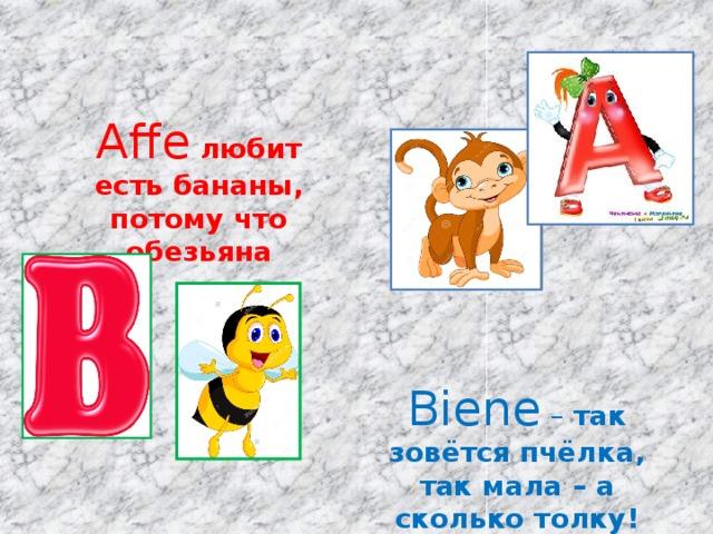 Affe  любит есть бананы, потому что обезьяна Biene – так зовётся пчёлка, так мала – а сколько толку!