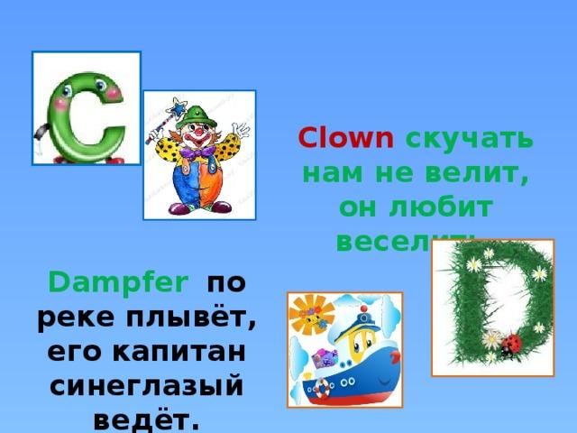 Clown скучать нам не велит, он любит веселить. Dampfer  по реке плывёт, его капитан синеглазый ведёт.