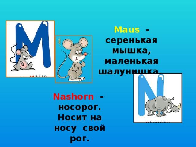 Maus - серенькая мышка, маленькая шалунишка. Nashorn - носорог. Носит на носу свой рог.