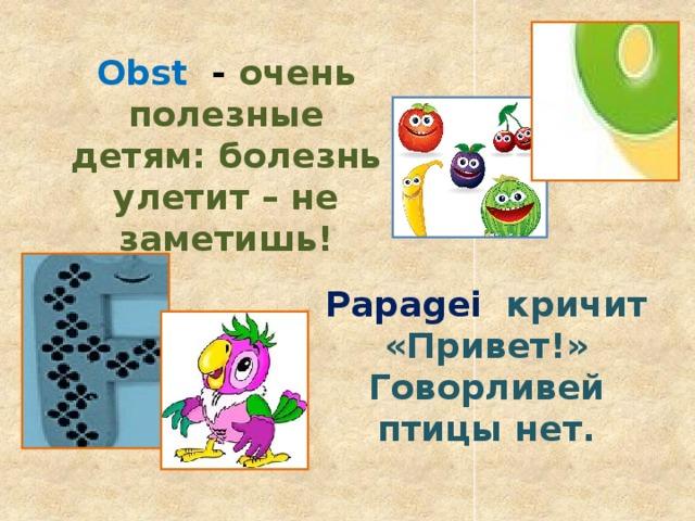 Obst - очень полезные детям: болезнь улетит – не заметишь! Papagei  кричит «Привет!» Говорливей птицы нет.