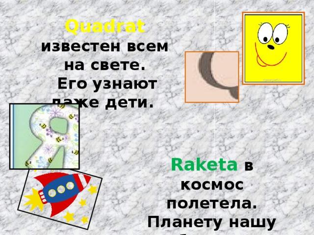 Quadrat известен всем на свете.  Его узнают даже дети. Raketa в космос полетела. Планету нашу облетела.