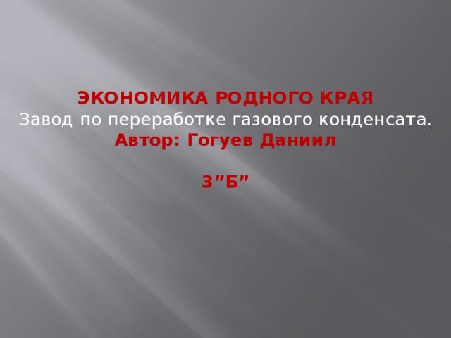 """ЭКОНОМИКА РОДНОГО КРАЯ Завод по переработке газового конденсата. Автор: Гогуев Даниил  3""""Б"""""""