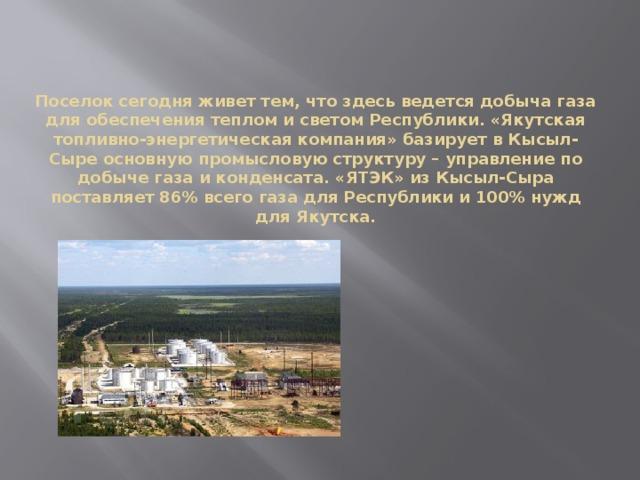 Поселок сегодня живет тем, что здесь ведется добыча газа для обеспечения теплом и светом Республики. «Якутская топливно-энергетическая компания» базирует в Кысыл-Сыре основную промысловую структуру – управление по добыче газа и конденсата. «ЯТЭК» из Кысыл-Сыра поставляет 86% всего газа для Республики и 100% нужд для Якутска.