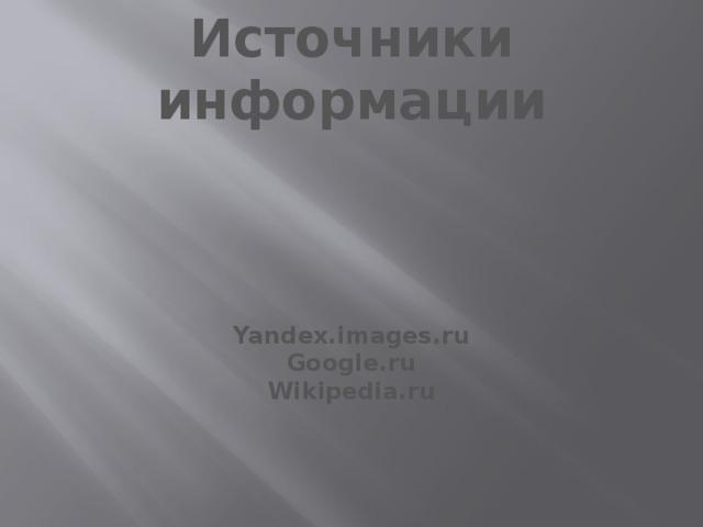 Источники информации    Yandex.images.ru Google.ru Wikipedia.ru