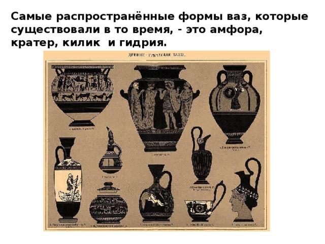 Самые распространённые формы ваз, которые существовали в то время, - это амфора, кратер, килик и гидрия.
