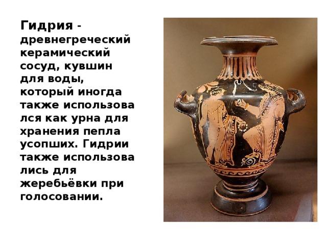 Гидрия - древнегреческийкерамический сосуд, кувшин для воды, который иногда такжеиспользовался как урна для хранения пепла усопших.Гидриитакжеиспользовались для жеребьёвки при голосовании.