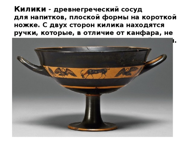 Килики - древнегреческий сосуд длянапитков, плоской формы на короткой ножке. С двух сторонкиликанаходятся ручки, которые, в отличие от канфара, не превышают повысоте кромки самой чаши.