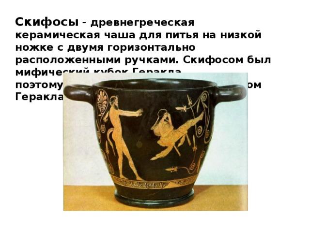 Скифосы - древнегреческая керамическая чаша дляпитья на низкой ножке с двумя горизонтально расположенными ручками.Скифосомбыл мифический кубок Геракла, поэтомускифостакже называюткубком Геракла.