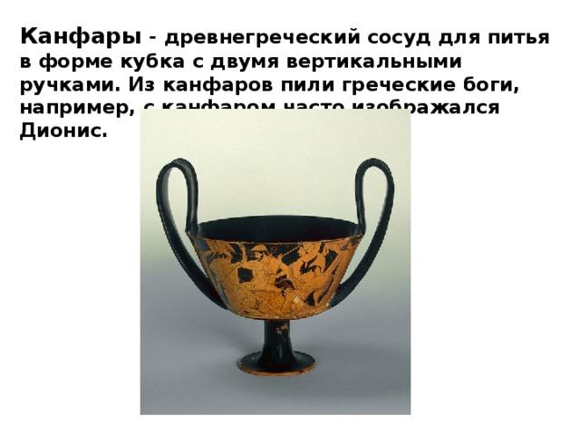Канфары - древнегреческий сосуд для питья вформе кубка с двумя вертикальными ручками. Из канфаров пилигреческие боги, например, с канфаром часто изображался Дионис.