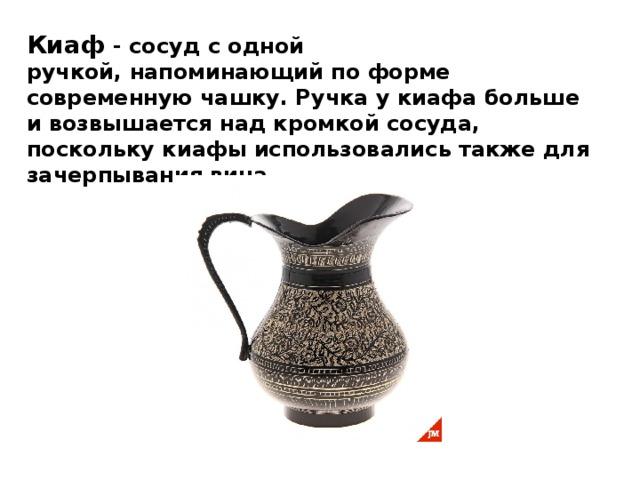 Киаф - сосуд с одной ручкой,напоминающий по форме современную чашку. Ручка укиафабольше ивозвышается над кромкой сосуда, посколькукиафыиспользовались также для зачерпывания вина.