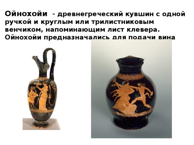 Ойнохойи - древнегреческийкувшин с одной ручкой и круглым или трилистниковым венчиком,напоминающим лист клевера. Ойнохойипредназначались для подачи вина