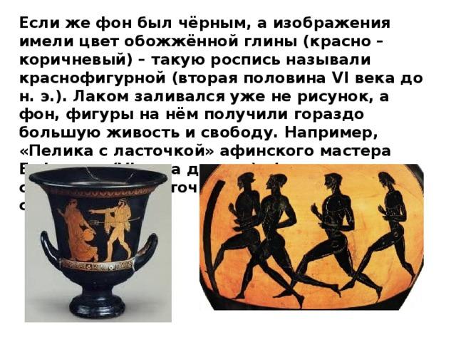 Если же фон был чёрным, а изображения имели цвет обожжённой глины (красно – коричневый) – такую роспись называли краснофигурной (вторая половина VI века до н. э.). Лаком заливался уже не рисунок, а фон, фигуры на нём получили гораздо большую живость и свободу. Например, «Пелика с ласточкой» афинского мастера Евфрония (VI века до н. э.). Фигуры мужчин, следящих за ласточкой, имеют довольно сложные позы.