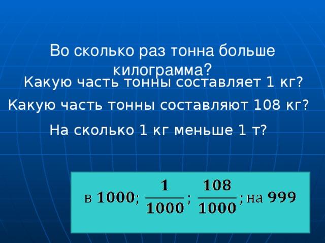Во сколько раз тонна больше килограмма?    Какую часть тонны составляет 1 кг? Какую часть тонны составляют 108 кг? На сколько 1 кг меньше 1 т?