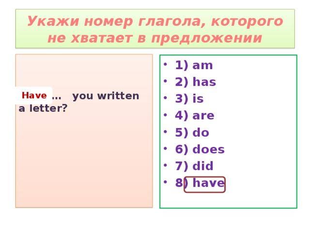 Укажи номер глагола, которого не хватает в предложении   … you written a letter? 1) am 2) has 3) is 4) are 5) do 6) does 7) did 8) have  Have