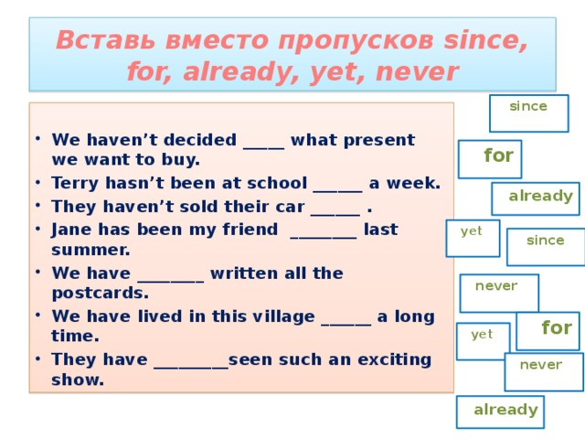 Вставь вместо пропусков since, for, already, yet, never  since  We haven't decided _____ what present we want to buy. Terry hasn't been at school ______ a week. They haven't sold their car ______ . Jane has been my friend ________ last summer. We have ________ written all the postcards. We have lived in this village ______ a long time. They have _________seen such an exciting show.  for  already  yet  since  never  for  yet  never  already
