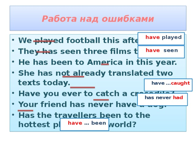 Работа над ошибками  have played We played football this afternoon. They has seen three films today. He has been to America in this year. She has not already translated two texts today. Have you ever to catch a crocodile? Your friend has never have a dog. Has the travellers been to the hottest place in the world?  have  seen  have … caught  has never had  have  … been