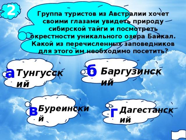 2 Группа туристов из Австралии хочет своими глазами увидеть природу сибирской тайги и посмотреть окрестности уникального озера Байкал. Какой из перечисленных заповедников для этого им необходимо посетить?  б а Баргузинский Тунгусский в г Буреинский Дагестанский