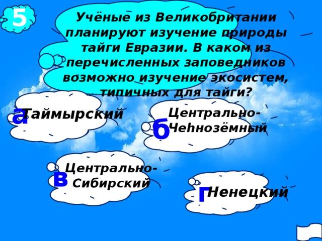 5 Учёные из Великобритании планируют изучение природы тайги Евразии. В каком из перечисленных заповедников возможно изучение экосистем, типичных для тайги?  а Центрально- Таймырский Чеhнозёмный б в Центрально- Сибирский г Ненецкий