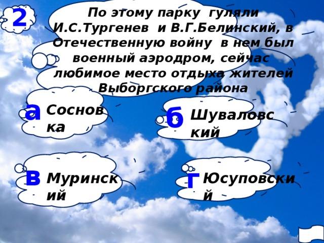 2 По этому парку гуляли И.С.Тургенев и В.Г.Белинский, в Отечественную войну в нем был военный аэродром, сейчас любимое место отдыха жителей Выборгского района а б Сосновка Шуваловский в г Муринский Юсуповский
