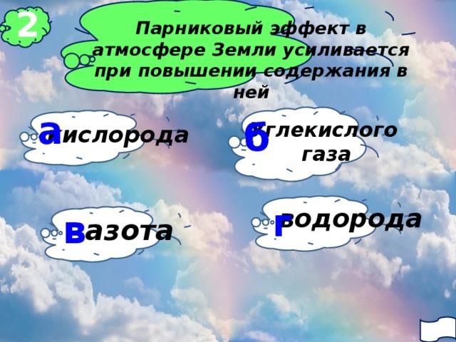 2 Парниковый эффект в атмосфере Земли усиливается при повышении содержания в ней а б Углекислого  газа кислорода г водорода в азота