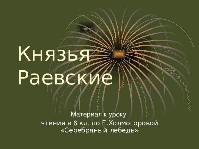 Князья Раевские Материал к уроку чтения в 6 кл . по Е.Холмогоровой «Серебряный лебедь»