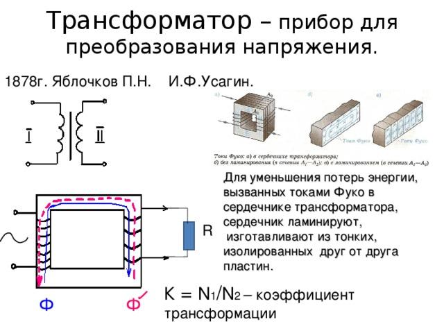 Трансформатор – прибор для преобразования напряжения. 1878г. Яблочков П.Н. И.Ф.Усагин. Для уменьшения потерь энергии, вызванных токами Фуко в сердечнике трансформатора, сердечник ламинируют,  изготавливают из тонких, изолированных друг от друга пластин. R К = N 1 / N 2 – коэффициент трансформации Ф Ф