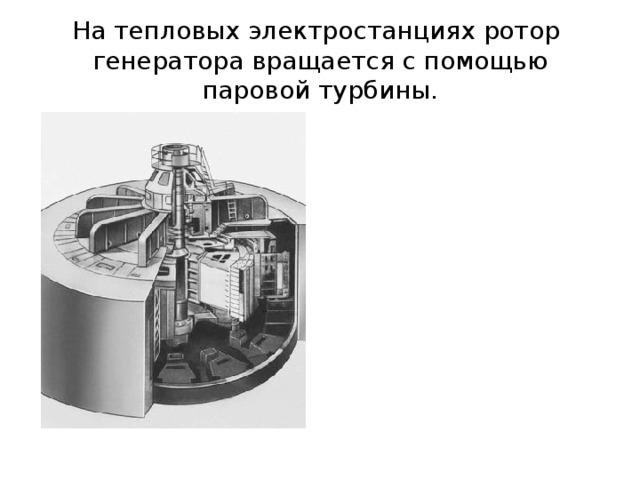 На тепловых электростанциях ротор генератора вращается с помощью паровой турбины.