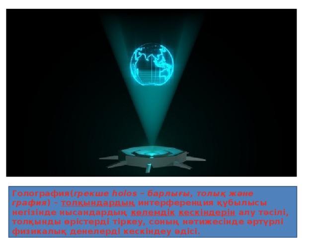 Голография( грекше holos – барлығы, толық және графия ) – толқындардың интерференция құбылысы негізінде нысандардың көлемдік  кескіндерін алу тәсілі, толқынды өрістерді тіркеу, соның нәтижесінде әртүрлі физикалық денелерді кескіндеу әдісі.