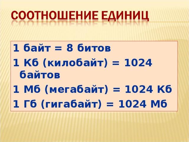1 байт = 8 битов 1 Кб (килобайт) = 1024 байтов 1 Мб (мегабайт) = 1024 Кб 1 Гб (гигабайт) = 1024 Мб