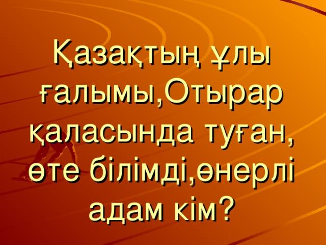Қазақтың ұлы ғалымы,Отырар қаласында туған, өте білімді,өнерлі адам кім?