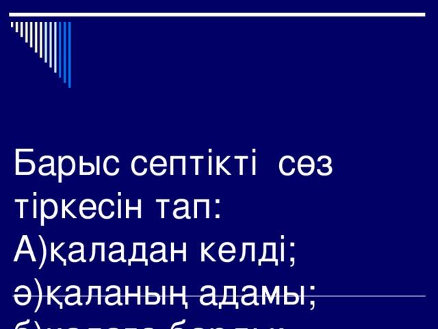 Барыс септікті сөз тіркесін тап:  А)қаладан келді;  ә)қаланың адамы;  б)қалаға барды;  в) қалада тұрада