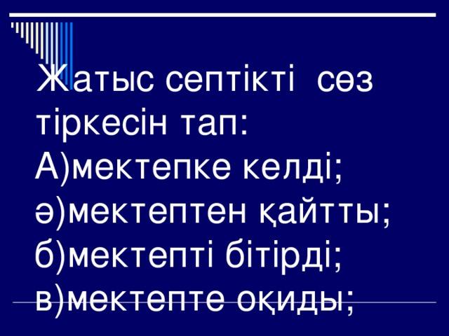 Жатыс септікті сөз тіркесін тап:  А)мектепке келді;  ә)мектептен қайтты;  б)мектепті бітірді;  в)мектепте оқиды;