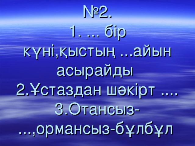 № 2.  1. ... бір күні,қыстың ...айын асырайды  2.Ұстаздан шәкірт ....  3.Отансыз- ...,ормансыз-бұлбұл