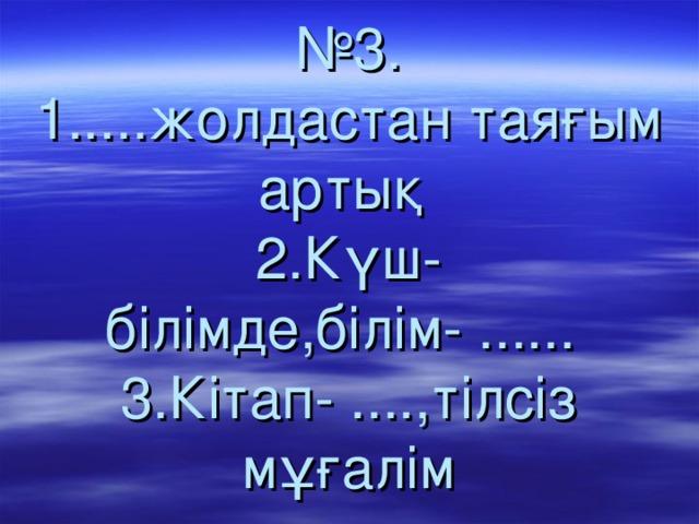 № 3.  1.....жолдастан таяғым артық  2.Күш-білімде,білім- ......  3.Кітап- ....,тілсіз мұғалім