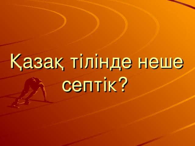 Қазақ тілінде неше септік?