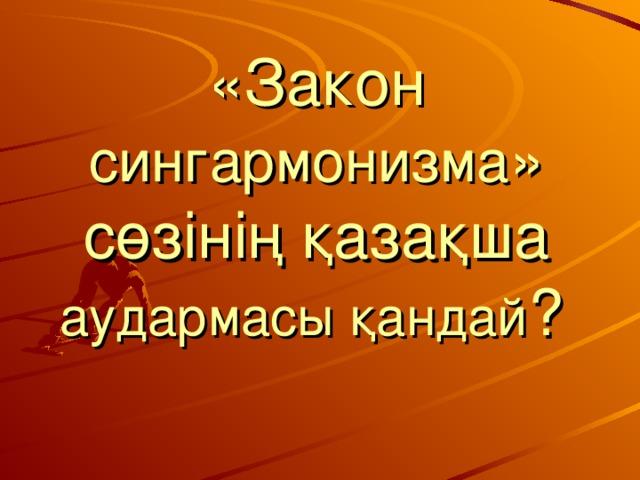 «Закон сингармонизма » сөзінің қазақша аудармасы қандай ?