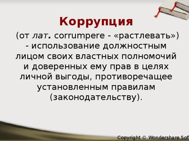 Коррупция  (от лат . corrumpere - «растлевать») - использование должностным лицом своих властных полномочий и доверенных ему прав в целях личной выгоды, противоречащее установленным правилам (законодательству).