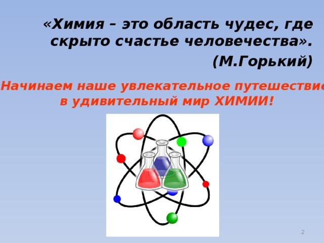 «Химия – это область чудес, где скрыто счастье человечества». (М.Горький) Начинаем наше увлекательное путешествие  в удивительный мир ХИМИИ!